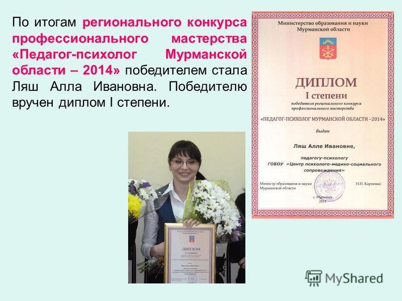 По итогам регионального конкурса профессионального мастерства «Педагог-психолог Мурманской области – 2014» победителем стала Ляш Алла Ивановна. Победителю вручен диплом I степени.