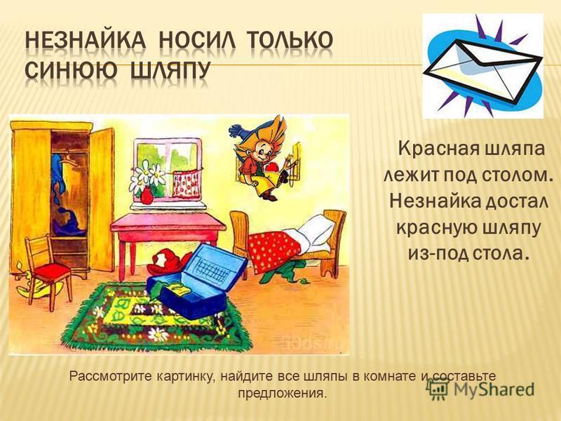 Красная шляпа лежит под столом. Незнайка достал красную шляпу из-под стола. Рассмотрите картинку, найдите все шляпы в комнате и составьте предложения.