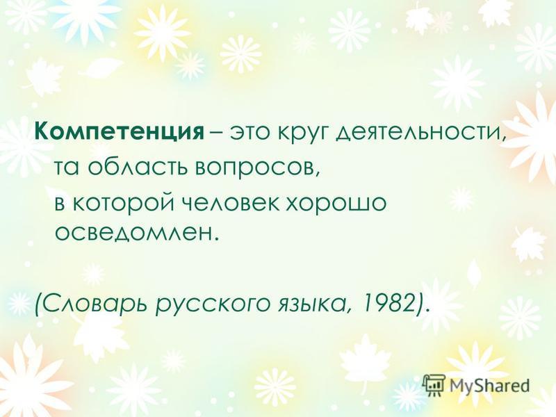 Компетенция – это круг деятельности, та область вопросов, в которой человек хорошо осведомлен. (Словарь русского языка, 1982).