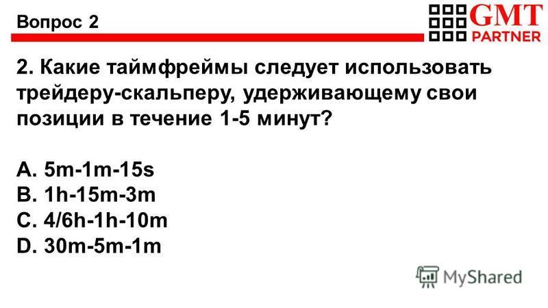 Вопрос 2 2. Какие таймфреймы следует использовать трейдеру-скальперу, удерживающему свои позиции в течение 1-5 минут? A. 5m-1m-15s B. 1h-15m-3m C. 4/6h-1h-10m D. 30m-5m-1m