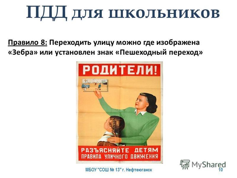 Правило 8: Переходить улицу можно где изображена «Зебра» или установлен знак «Пешеходный переход» ПДД для школьников МБОУ СОШ 13 г. Нефтеюганск 10