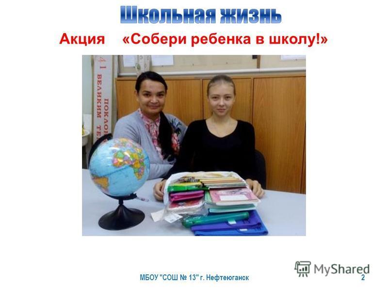 МБОУ СОШ 13 г. Нефтеюганск 2 Акция «Собери ребенка в школу!»