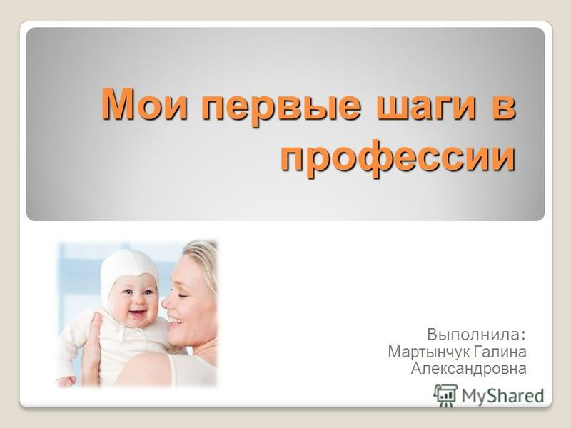 Мои первые шаги в профессии Выполнила: Мартынчук Галина Александровна