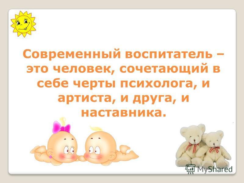 Современный воспитатель – это человек, сочетающий в себе черты психолога, и артиста, и друга, и наставника.