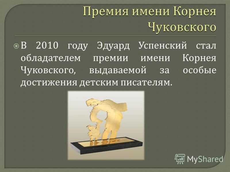В 2010 году Эдуард Успенский стал обладателем премии имени Корнея Чуковского, выдаваемой за особые достижения детским писателям.