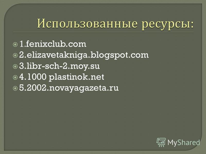 1.fenixclub.com 2.elizavetakniga.blogspot.com 3.libr-sch-2.moy.su 4.1000 plastinok.net 5.2002.novayagazeta.ru
