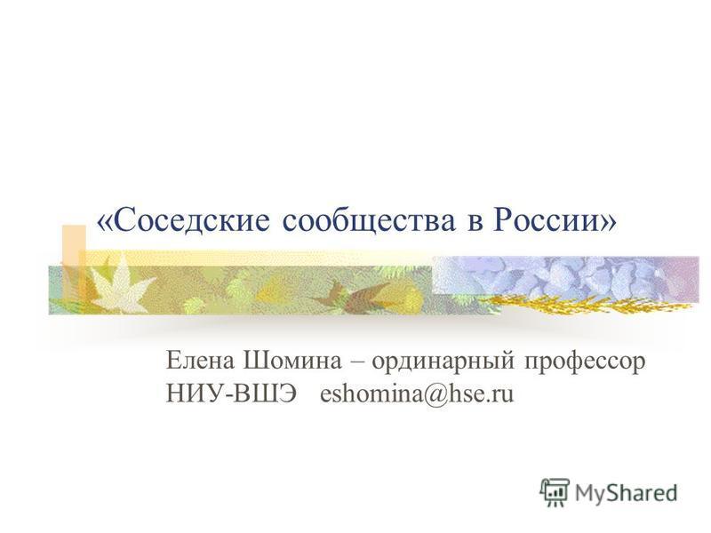 «Соседские сообщества в России» Елена Шомина – ординарный профессор НИУ-ВШЭ eshomina@hse.ru