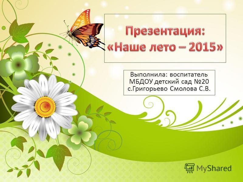 Выполнила: воспитатель МБДОУ детский сад 20 с.Григорьево Смолова С.В.