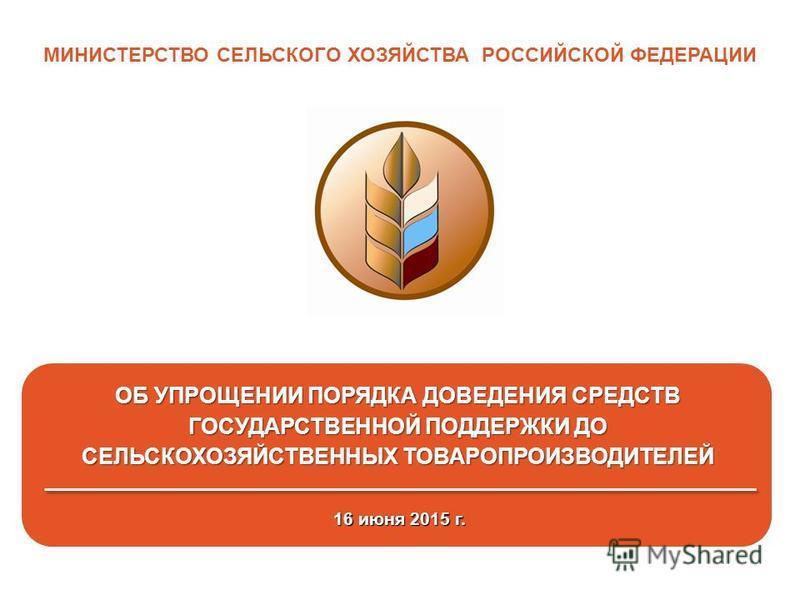 1 МИНИСТЕРСТВО СЕЛЬСКОГО ХОЗЯЙСТВА РОССИЙСКОЙ ФЕДЕРАЦИИ 16 июня 2015 г. ОБ УПРОЩЕНИИ ПОРЯДКА ДОВЕДЕНИЯ СРЕДСТВ ГОСУДАРСТВЕННОЙ ПОДДЕРЖКИ ДО СЕЛЬСКОХОЗЯЙСТВЕННЫХ ТОВАРОПРОИЗВОДИТЕЛЕЙ