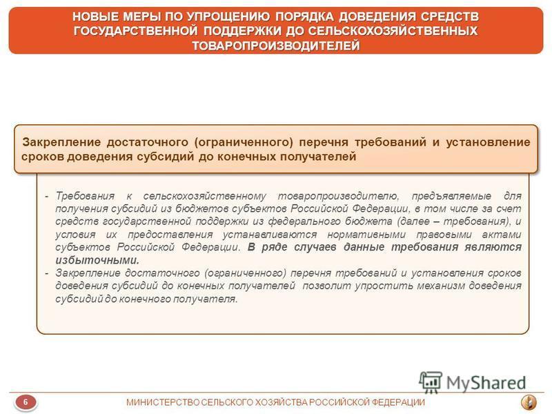 6 6 МИНИСТЕРСТВО СЕЛЬСКОГО ХОЗЯЙСТВА РОССИЙСКОЙ ФЕДЕРАЦИИ НОВЫЕ МЕРЫ ПО УПРОЩЕНИЮ ПОРЯДКА ДОВЕДЕНИЯ СРЕДСТВ ГОСУДАРСТВЕННОЙ ПОДДЕРЖКИ ДО СЕЛЬСКОХОЗЯЙСТВЕННЫХ ТОВАРОПРОИЗВОДИТЕЛЕЙ -Требования к сельскохозяйственному товаропроизводителю, предъявляемые
