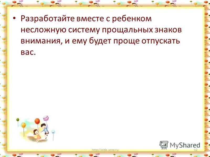 Разработайте вместе с ребенком несложную систему прощальных знаков внимания, и ему будет проще отпускать вас. http://aida.ucoz.ru12