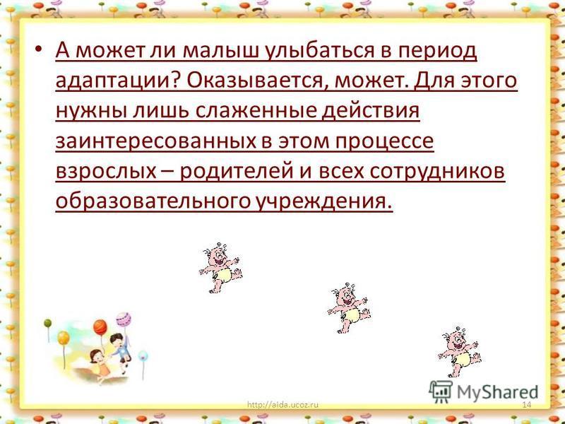А может ли малыш улыбаться в период адаптации? Оказывается, может. Для этого нужны лишь слаженные действия заинтересованных в этом процессе взрослых – родителей и всех сотрудников образовательного учреждения. http://aida.ucoz.ru14