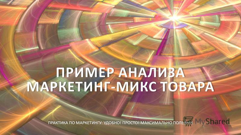 ПРИМЕР АНАЛИЗА МАРКЕТИНГ-МИКС ТОВАРА ПРАКТИКА ПО МАРКЕТИНГУ : УДОБНО ! ПРОСТО ! МАКСИМАЛЬНО ПОЛЕЗНО !