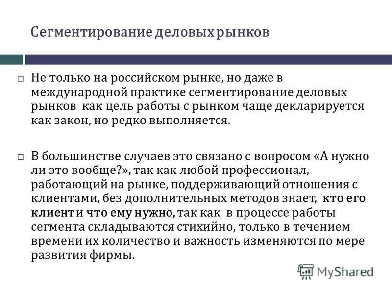 Сегментирование деловых рынков Не только на российском рынке, но даже в международной практике сегментирование деловых рынков как цель работы с рынком чаще декларируется как закон, но редко выполняется. В большинстве случаев это связано с вопросом «А
