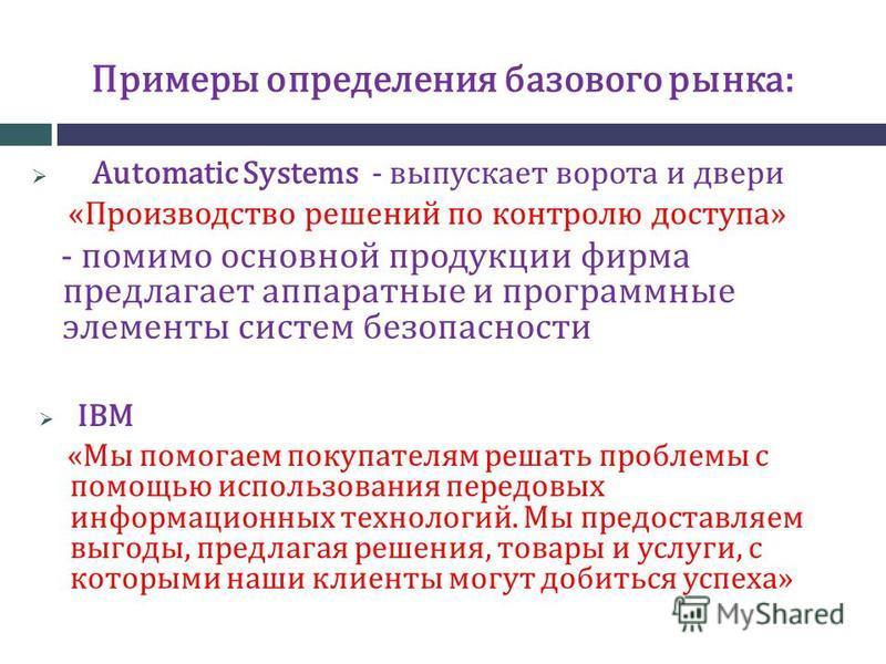 Примеры определения базового рынка: Automatic Systems - выпускает ворота и двери «Производство решений по контролю доступа» - помимо основной продукции фирма предлагает аппаратные и программные элементы систем безопасности IBM «Мы помогаем покупателя