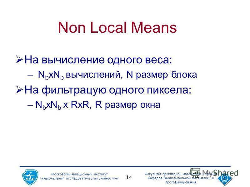 Московский авиационный институт (национальный исследовательский университет ) Факультет прикладной математики и физики Кафедра Вычислительной математики и программирования 14 Non Local Means На вычисление одного веса: – N b xN b вычислений, N размер