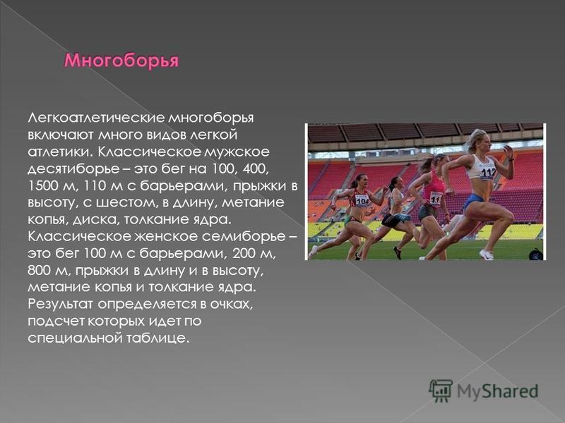 Легкоатлетические многоборья включают много видов легкой атлетики. Классическое мужское десятиборье – это бег на 100, 400, 1500 м, 110 м с барьерами, прыжки в высоту, с шестом, в длину, метание копья, диска, толкание ядра. Классическое женское семибо