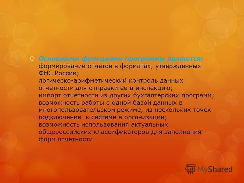 Основными функциями программы являются: формирование отчетов в форматах, утвержденных ФНС России; логическо-арифметический контроль данных отчетности для отправки её в инспекцию; импорт отчетности из других бухгалтерских программ; возможность работы