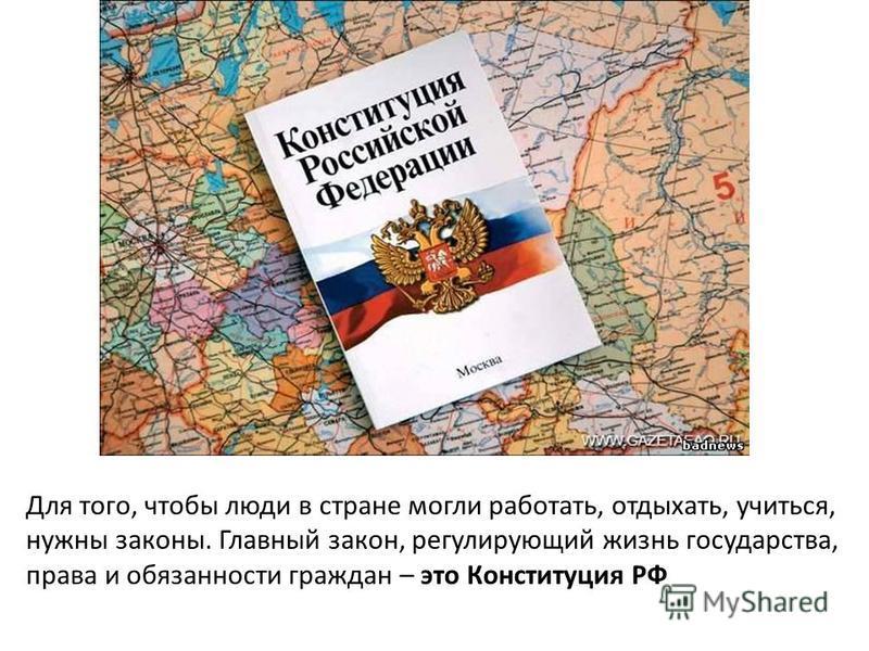 Для того, чтобы люди в стране могли работать, отдыхать, учиться, нужны законы. Главный закон, регулирующий жизнь государства, права и обязанности граждан – это Конституция РФ