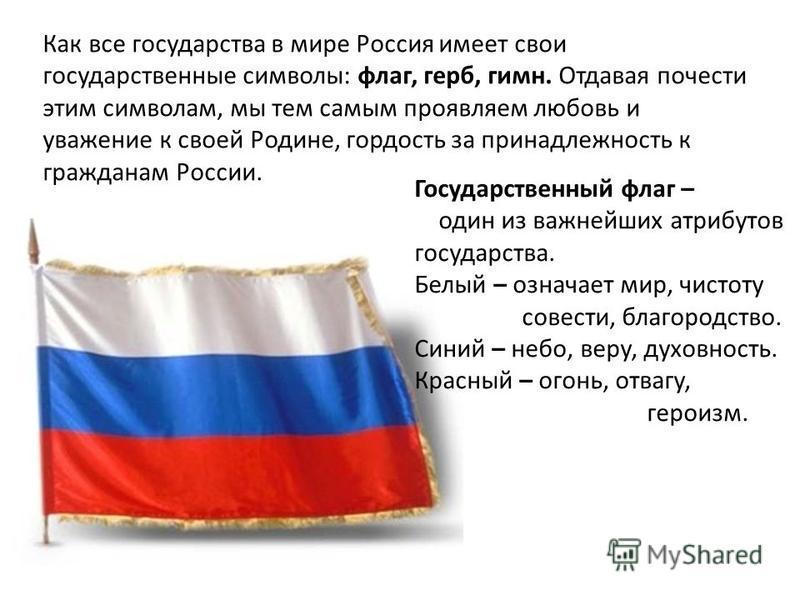 Как все государства в мире Россия имеет свои государственные символы: флаг, герб, гимн. Отдавая почести этим символам, мы тем самым проявляем любовь и уважение к своей Родине, гордость за принадлежность к гражданам России. Государственный флаг – один