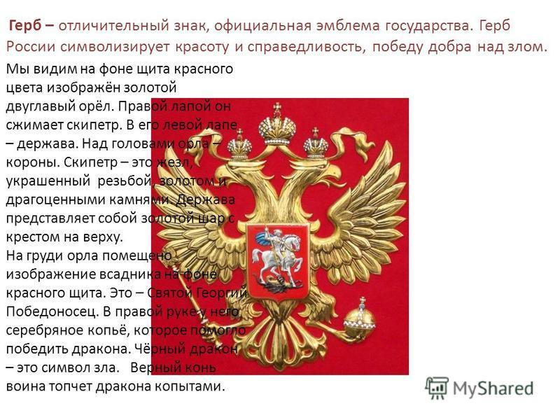 Герб – отличительный знак, официальная эмблема государства. Герб России символизирует красоту и справедливость, победу добра над злом. Мы видим на фоне щита красного цвета изображён золотой двуглавый орёл. Правой лапой он сжимает скипетр. В его левой