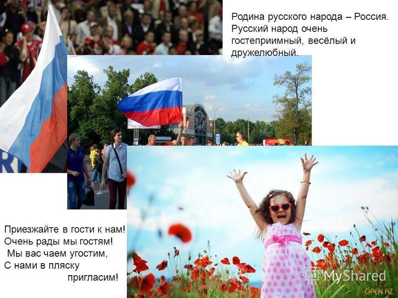 Родина русского народа – Россия. Русский народ очень гостеприимный, весёлый и дружелюбный. Приезжайте в гости к нам! Очень рады мы гостям! Мы вас чаем угостим, С нами в пляску пригласим!