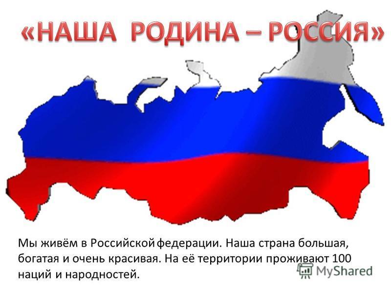 Мы живём в Российской федерации. Наша страна большая, богатая и очень красивая. На её территории проживают 100 наций и народностей.