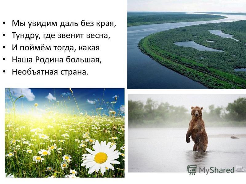 Мы увидим даль без края, Тундру, где звенит весна, И поймём тогда, какая Наша Родина большая, Необъятная страна.