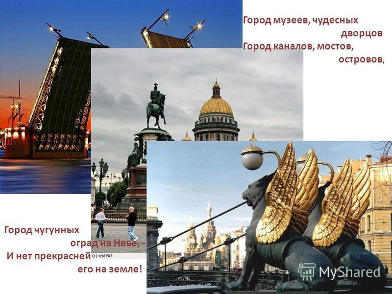 Город музеев, чудесных дворцов Город каналов, мостов, островов, Город чугунных оград на Неве, - И нет прекрасней его на земле!