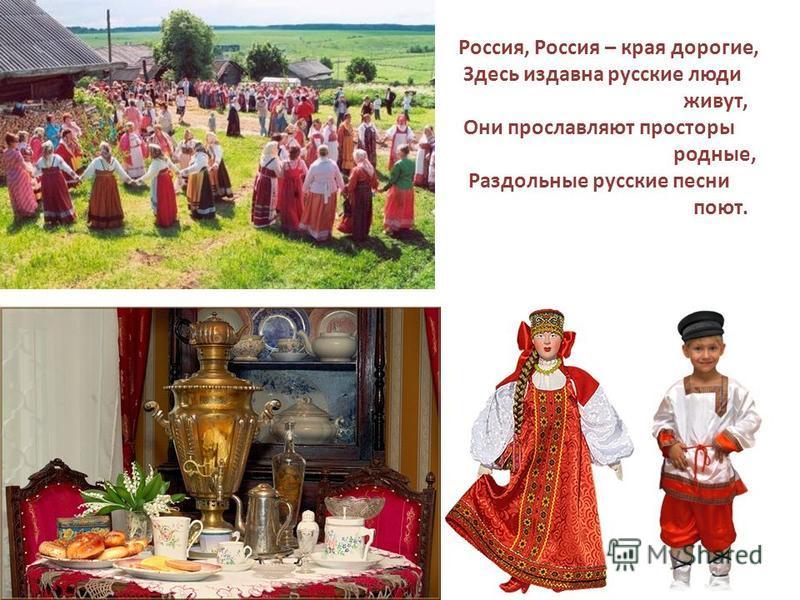 Россия, Россия – края дорогие, Здесь издавна русские люди живут, Они прославляют просторы родные, Раздольные русские песни поют.