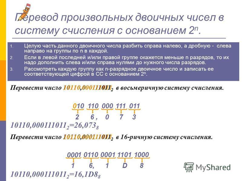 Перевод дробных двоичных чисел в систему счисления с основанием 2 n. 1. Двоичное число разбить слева направо на группы по n в каждой. 2. Если в правой последней группе окажется меньше n разрядов, то ее надо дополнить справа нулями до нужного числа ра