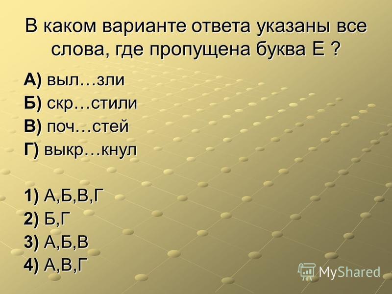В каком варианте ответа указаны все слова, где пропущена буква Е ? А) выл…зли Б) скр…стили В) поч…стейк) выкр…кнул 1) А,Б,В,Г 2) Б,Г 3) А,Б,В 4) А,В,Г