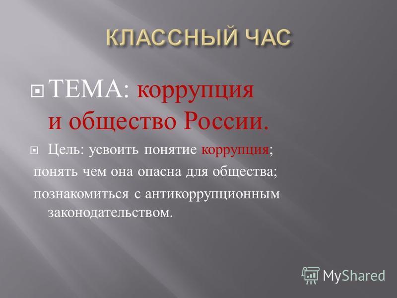 ТЕМА : коррупция и общество России. Цель : усвоить понятие коррупция ; понять чем она опасна для общества ; познакомиться с антикоррупционным законодательством.