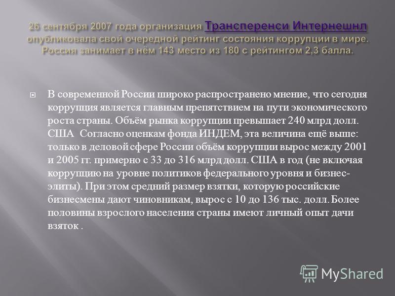 В современной России широко распространено мнение, что сегодня коррупция является главным препятствием на пути экономического роста страны. Объём рынка коррупции превышает 240 млрд долл. США Согласно оценкам фонда ИНДЕМ, эта величина ещё выше : тольк