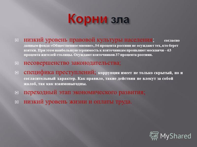 низкий уровень правовой культуры населения ; согласно данным фонда « Общественное мнение », 54 процента россиян не осуждают тех, кто берет взятки. При этом наибольшую терпимость к взяточникам проявляют москвичи – 63 процента жителей столицы. Осуждают