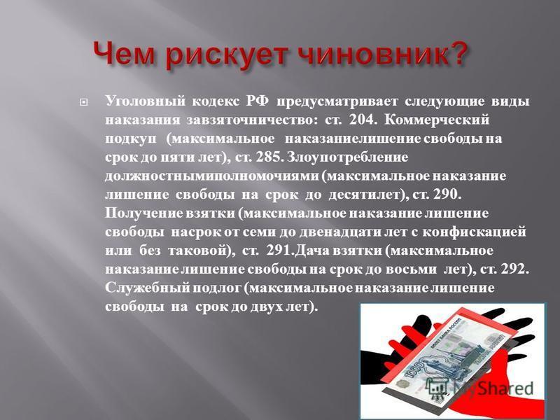 Уголовный кодекс РФ предусматривает следующие виды наказания за взяточничество : ст. 204. Коммерческий подкуп ( максимальное наказание лишение свободы на срок до пяти лет ), ст. 285. Злоупотребление должностными полномочиями ( максимальное наказание