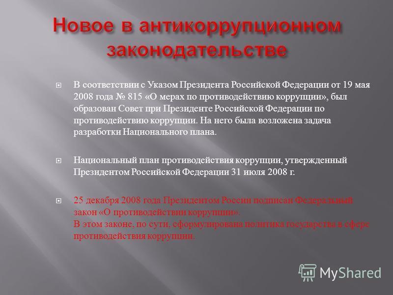 В соответствии с Указом Президента Российской Федерации от 19 мая 2008 года 815 « О мерах по противодействию коррупции », был образован Совет при Президенте Российской Федерации по противодействию коррупции. На него была возложена задача разработки Н