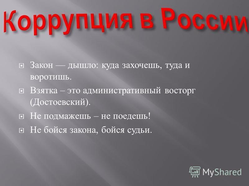 Закон дышло : куда захочешь, туда и воротишь. Взятка – это административный восторг ( Достоевский ). Не подмажешь – не поедешь ! Не бойся закона, бойся судьи.