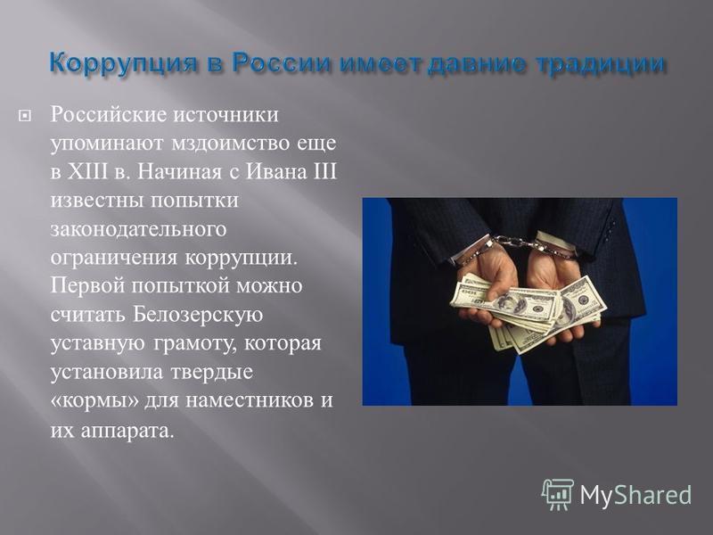Российские источники упоминают мздоимство еще в XIII в. Начиная с Ивана III известны попытки законодательного ограничения коррупции. Первой попыткой можно считать Белозерскую уставную грамоту, которая установила твердые « кормы » для наместников и их