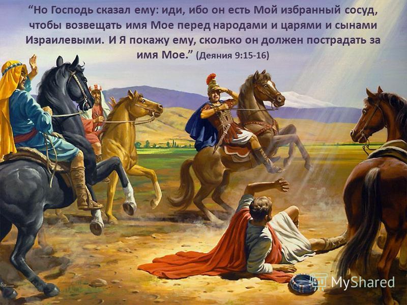 Но Господь сказал ему: иди, ибо он есть Мой избранный сосуд, чтобы возвещать имя Мое перед народами и царями и сынами Израилевыми. И Я покажу ему, сколько он должен пострадать за имя Мое. (Деяния 9:15-16)