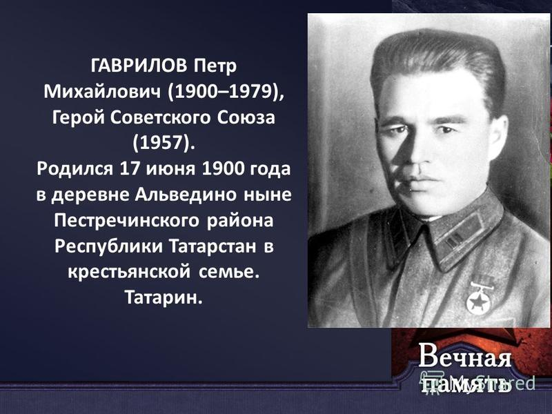 ГАВРИЛОВ Петр Михайлович (1900–1979), Герой Советского Союза (1957). Родился 17 июня 1900 года в деревне Альведино ныне Пестречинского района Республики Татарстан в крестьянской семье. Татарин.