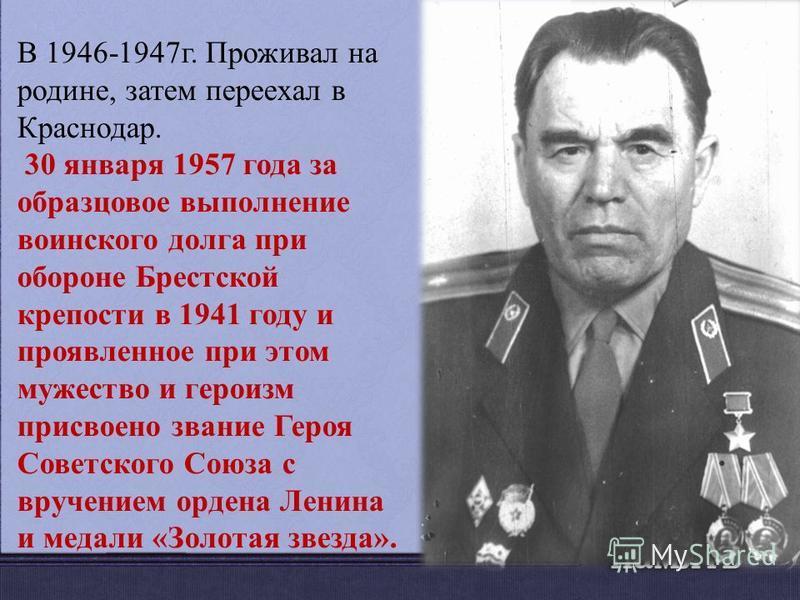 В 1946-1947 г. Проживал на родине, затем переехал в Краснодар. 30 января 1957 года за образцовое выполнение воинского долга при обороне Брестской крепости в 1941 году и проявленное при этом мужество и героизм присвоено звание Героя Советского Союза с