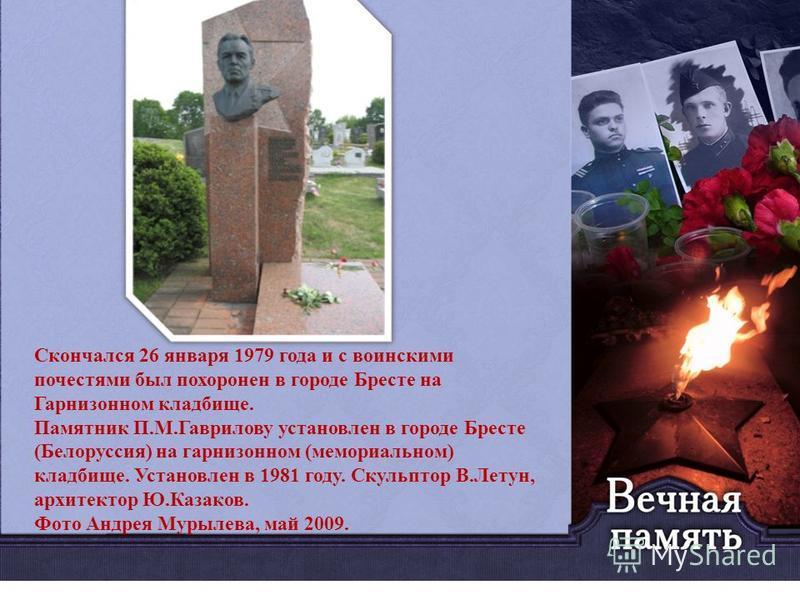 Скончался 26 января 1979 года и с воинскими почестями был похоронен в городе Бресте на Гарнизонном кладбище. Памятник П.М.Гаврилову установлен в городе Бресте (Белоруссия) на гарнизонном (мемориальном) кладбище. Установлен в 1981 году. Скульптор В.Ле