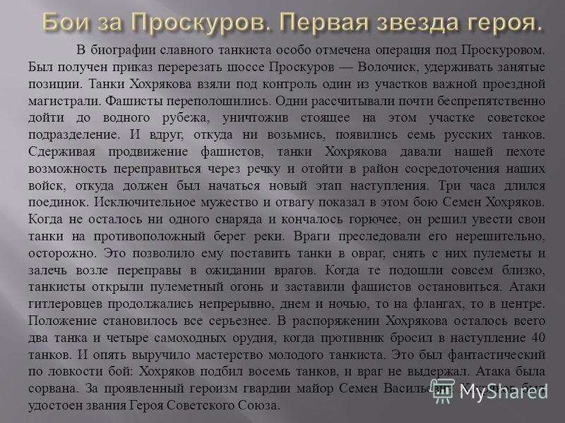 В биографии славного танкиста особо отмечена операция под Проскуровом. Был получен приказ перерезать шоссе Проскуров Волочиск, удерживать занятые позиции. Танки Хохрякова взяли под контроль один из участков важной проездной магистрали. Фашисты перепо
