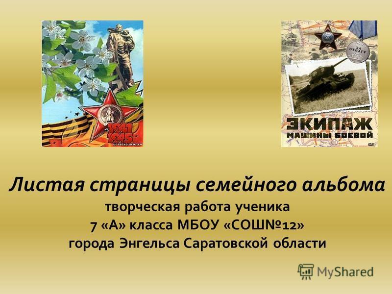 Листая страницы семейного альбома творческая работа ученика 7 «А» класса МБОУ «СОШ12» города Энгельса Саратовской области