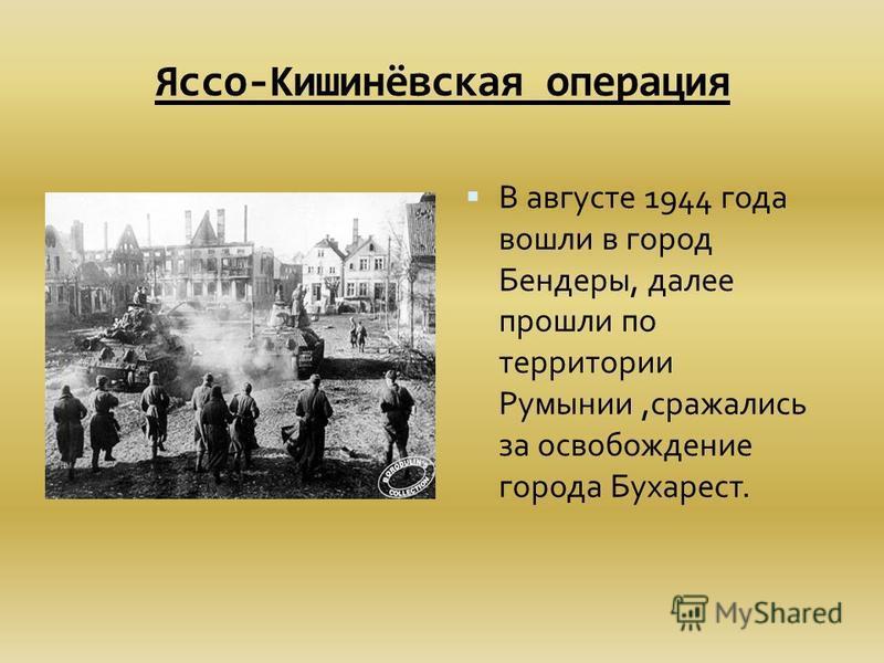 Яссо-Кишинёвская операция В августе 1944 года вошли в город Бендеры, далее прошли по территории Румынии,сражались за освобождение города Бухарест.