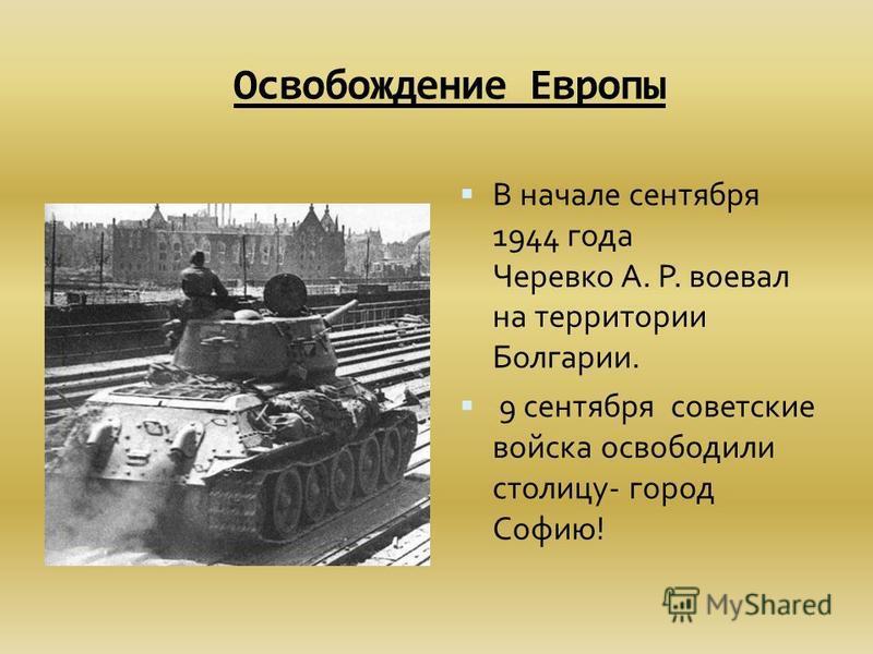Освобождение Европы В начале сентября 1944 года Черевко А. Р. воевал на территории Болгарии. 9 сентября советские войска освободили столицу- город Софию!
