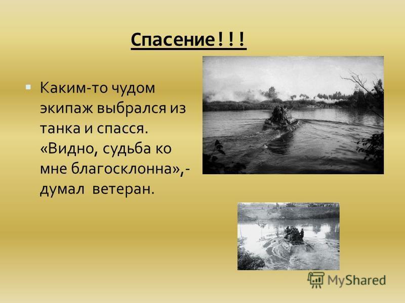 Спасение!!! Каким-то чудом экипаж выбрался из танка и спасся. «Видно, судьба ко мне благосклонна»,- думал ветеран.