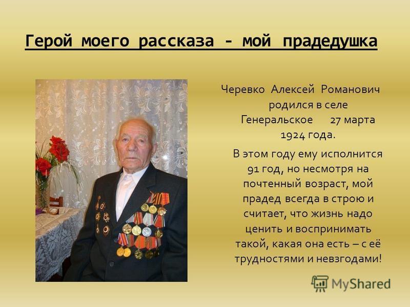 Герой моего рассказа - мой прадедушка Черевко Алексей Романович родился в селе Генеральское 27 марта 1924 года. В этом году ему исполнится 91 год, но несмотря на почтенный возраст, мой прадед всегда в строю и считает, что жизнь надо ценить и восприни
