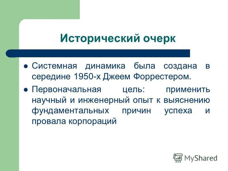 Исторический очерк Системная динамика была создана в середине 1950-х Джеем Форрестером. Первоначальная цель: применить научный и инженерный опыт к выяснению фундаментальных причин успеха и провала корпораций